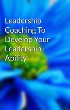 Leadership Coaching To Develop Your Leadership Ability by executivecoaches