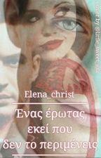 Ενας ερωτας εκει που δεν το περιμένεις!(Γίνεται διόρθωση) by Elena_christ