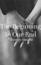 The Beginning In Our End by _sincerelysammie
