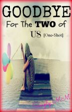 GOOD BYE FOR THE TWO OF US (One-Shot) by Simply_MM