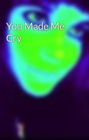 You Made Me Cry by HeatherLove343
