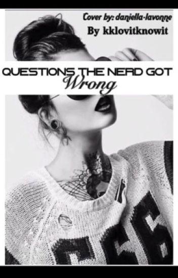 Questions The Nerd Got Wrong... #Wattys2016
