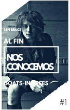 Al Fin Nos Conocemos [Ben Bruce Y Tú] PRIMERA PARTE by Goats-In-Trees