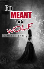 I'm Meant To A Wolf (Under Editing) by Meeshiean