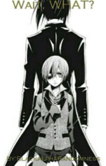Wait, WHAT? (A Black Butler fan fiction)