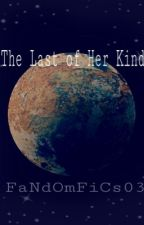The Last of Her Kind by FaNdOmFiCs03