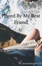 Played By My Best Friend by justanothergirl1314
