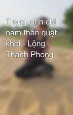 Trọng sinh chi nam thần quật khởi - Lộng Thanh Phong by phuthuy194