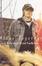 ALONE TOGETHER • A Patrick Stump Fanfiction by JamieHowardyo