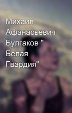 """Михаил Афанасьевич Булгаков """" Белая Гвардия"""" by Melonin56"""