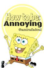 How to Be Annoying by amirafadoul