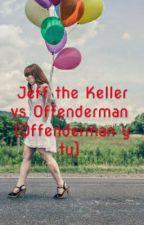 Jeff The Keller Vs Offenderman (Offenderman Y Tu) by Demonio_blanco
