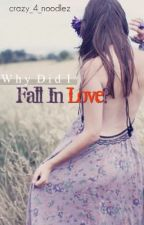 Why did i fall in love? by crazy_4_noodlez