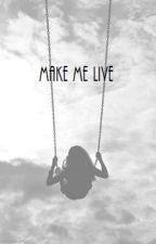 Make me live. by LiveInTheDark