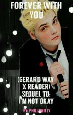 Forever With You (Sequel To I'm Not Okay (Gerard Way X Reader) ) by phillynilly