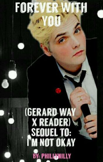 Forever With You (Sequel To I'm Not Okay (Gerard Way X Reader) )