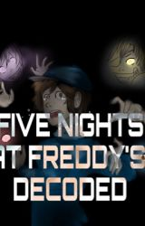 FIVE NIGHTS AT FREDDY'S: DECODED by SilverFox06