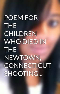 POEM FOR THE CHILDREN WHO DIED IN THE NEWTOWN, CONNECTICUT SHOOTING...