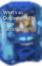 What's an Outcast..? A 39 Clues Fanfiction by bookishsparrow17