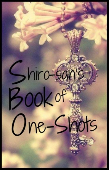 Shiro-San Book of One-Shots by Rocklee_Toshiro1993