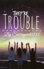 They're Trouble... (VERY SLOW UPDATES) by Sk8ergurrl0713