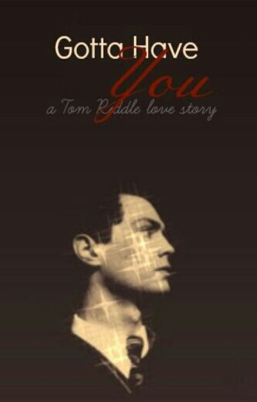Gotta Have You (A Tom Riddle Love story)
