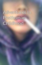 Adventures In Posthuman Childhood by noellewonderfic