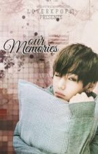 OUR MEMORIES/-(BTS Kim Taehyung fanfiction) by Lov3r_kpop13