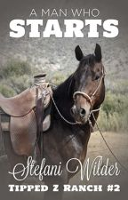A Man Who Starts (Tipped Z Ranch - Book 2) by stefaniwilder
