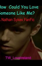 How Could You Love Someone Like Me? {A Nathan Sykes FanFic} by MarshaSykes_TW