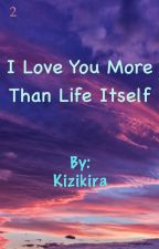 I Love You More Than Life Itself [2] by Kizikira