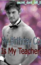 My Birthday Cop Is My Teacher? #2 NOT WRITING ANYMORE by secret_dont_tell_Xx