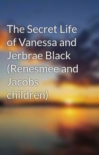 The Secret Life of Vanessa and Jerbrae Black (Renesmee and Jacobs children) by Rebecca_k