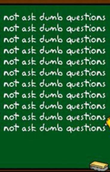 Dumb Questions/ Random Thoughts