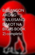 BABANGON AKONG MULI(ISANG DAKOT NA BIGAS BOOK 2) complete by HeartRomances