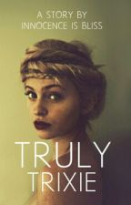Truly Trixie by Innocence_is_bliss