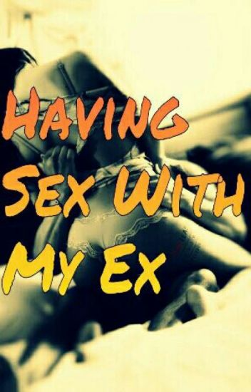 Having Sex With My Ex