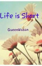 Life is short by QueenWasan