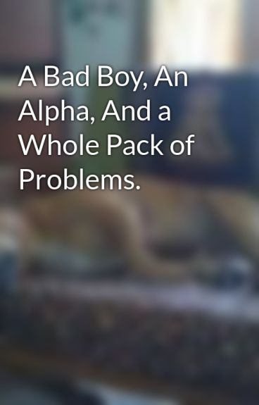 A Bad Boy, An Alpha, And a Whole Pack of Problems. by ch3ybaybee