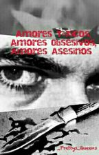 Amores Tóxicos, Amores Obsesivos, Amores Asesinos by _Prettys_Queens