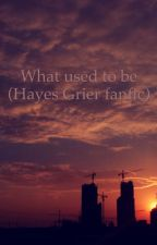 What used to be (Hayes Grier fanfic) by Alyssa1017