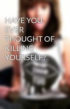 HAVE YOU EVER THOUGHT OF KILLING YOURSELF? by bacontrisha16