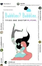 Bubbline? Bubbline. One shots by oh_my_glob_