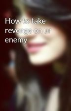 How to take revenge on ur enemy by Maheen-afridi