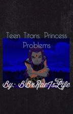 Teen Titans, Princess Problems by BBxRaeIsLife