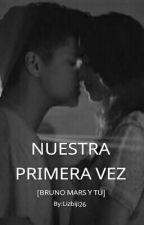 ¡NUESTRA PRIMERA VEZ! [Bruno Mars y tu] by lizbiji26