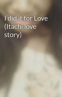 I did it for Love (Itachi love story)