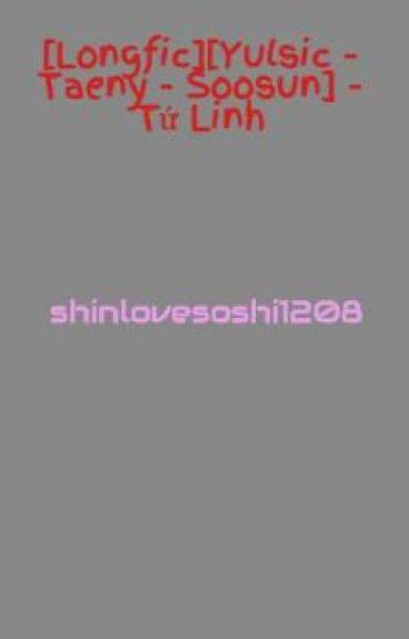 [Longfic][Yulsic - Taeny - Soosun - Yoonhyun] - Tứ Linh