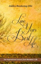 LIVE YOUR BEST LIFE: TEN INSPIRATIONAL LESSONS FROM MANDELA'S LIFE by JakkyBee