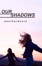 Our Shadows |MAJOR EDITING SOON| by posthardcxre